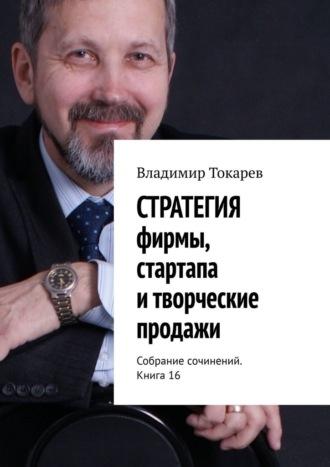 Владимир Токарев, СТРАТЕГИЯ фирмы, стартапа итворческие продажи. Собрание сочинений. Книга 16