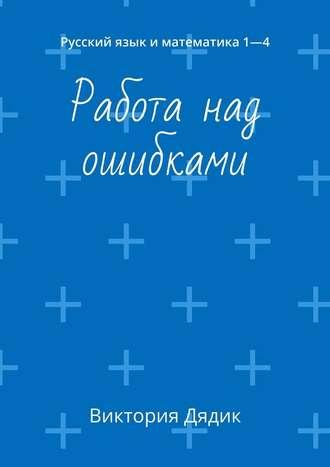 Виктория Дядик, Работа над ошибками. Русский язык иматематика 1—4