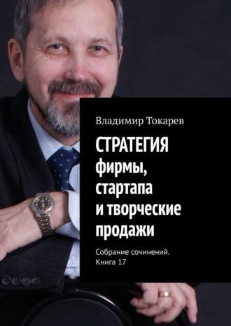 Владимир Токарев, СТРАТЕГИЯ фирмы, стартапа итворческие продажи. Собрание сочинений. Книга 17