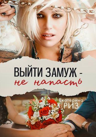 Екатерина Риз, Выйти замуж– ненапасть
