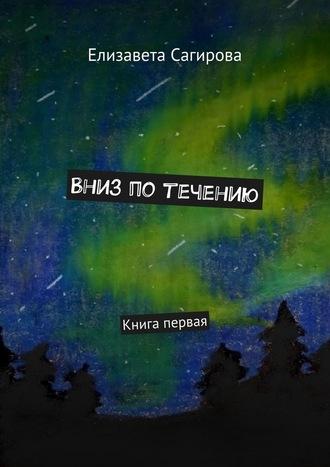Елизавета Сагирова, Вниз потечению. Книга первая