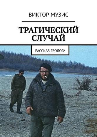 ВИКТОР МУЗИС, ТРАГИЧЕСКИЙ СЛУЧАЙ. Рассказ геолога