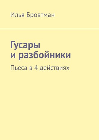 Илья Бровтман, Гусары иразбойники. Пьеса в2 действиях