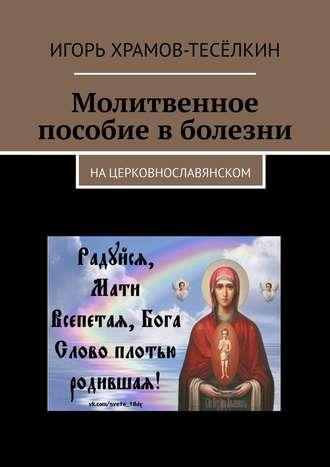 Игорь Храмов-Тесёлкин, Молитвенное пособие вболезни. Нацерковнославянском
