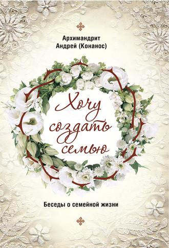 архимандрит Андрей Конанос, Хочу создать семью. Беседы о семейной жизни