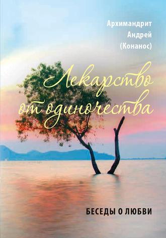 архимандрит Андрей Конанос, Лекарство от одиночества. Беседы о любви