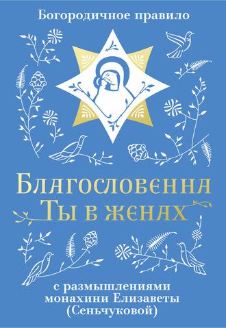 Монахиня Елизавета М. Сенчукова, Благословенна Ты в женах. Богородичное правило с размышлениями монахини Елизаветы (Сеньчуковой)