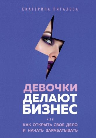 Екатерина Пигалева, Девочки делают бизнес. Или как открыть свое дело и начать зарабатывать