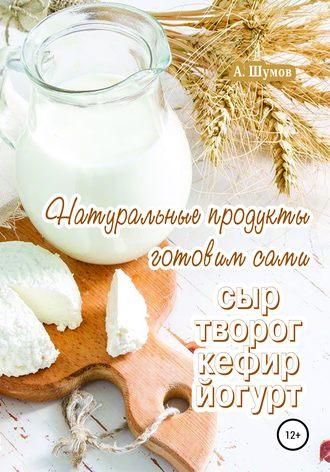 Александр Шумов, Натуральные продукты. Готовим сами: сыр, творог, кефир, йогурт