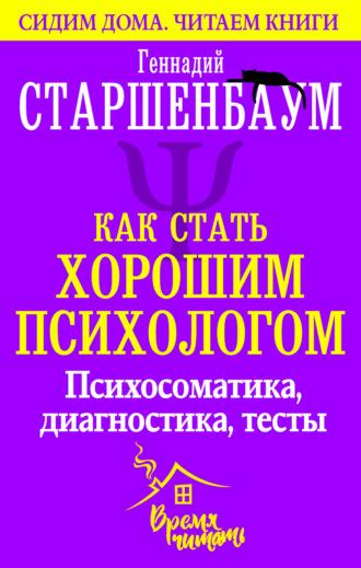 Геннадий Старшенбаум, Как стать хорошим психологом. Психосоматика, диагностика, тесты