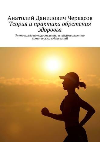 Анатолий Черкасов, Теория ипрактика обретения здоровья. Руководство пооздоровлению ипредотвращению хронических заболеваний