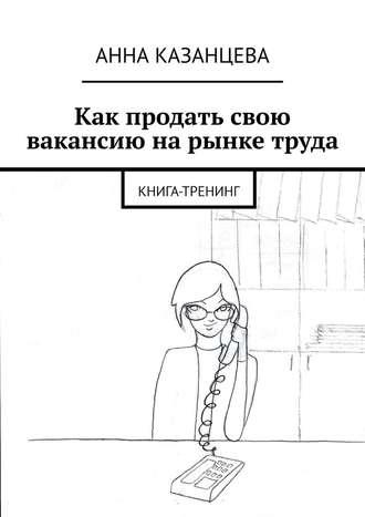 Анна Казанцева, Как продать свою вакансию нарынке труда. Книга-тренинг