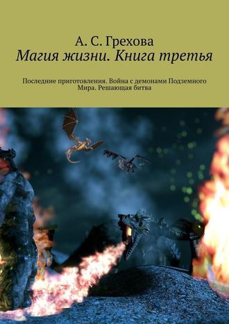 А. Грехова, Магия жизни. Книга третья. Последние приготовления. Война сдемонами Подземного Мира. Решающая битва