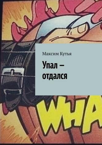Максим Кутья, Упал– отдался