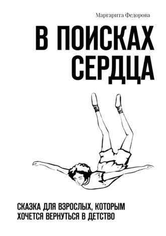 Маргарита Федорова, Впоисках сердца. Сказка для взрослых, которым хочется вернуться в детство