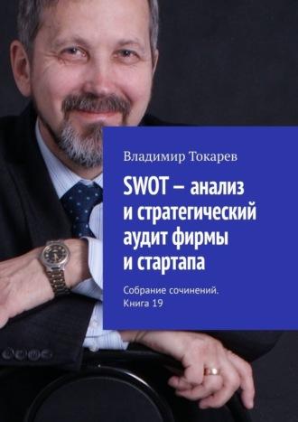 Владимир Токарев, SWOT– анализ истратегический аудит фирмы истартапа. Собрание сочинений. Книга 19