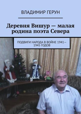 Владимир Герун, Деревня Вишур– малая родина поэта Севера. Подвиги народа ввойне 1941—1945годов