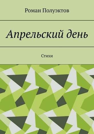 Роман Полуэктов, Апрельскийдень. Стихи