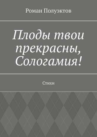 Роман Полуэктов, Плоды твои прекрасны, Сологамия! Стихи