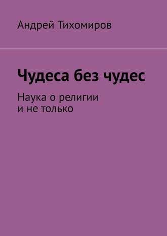 Андрей Тихомиров, Чудеса без чудес. Наука орелигии инетолько