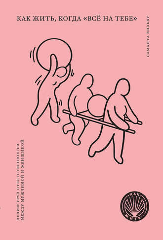 Саманта Вильяр, Сара Брун, Как жить, когда «всё на тебе». Делим груз ответственности между мужчиной и женщиной