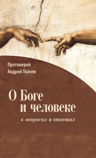 Андрей Ткачев, О Боге и человеке: ввопросах и ответах