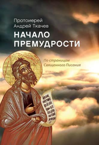 Андрей Ткачев, Начало премудрости. По страницам Священного Писания
