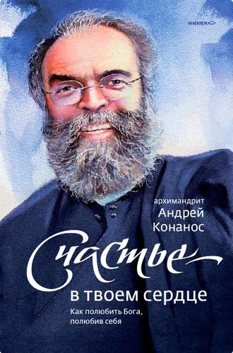 архимандрит Андрей Конанос, Счастье – в твоем сердце. Как полюбить Бога, полюбив себя