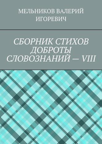 ВАЛЕРИЙ МЕЛЬНИКОВ, СБОРНИК СТИХОВ ДОБРОТЫ СЛОВОЗНАНИЙ–VIII