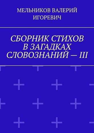 ВАЛЕРИЙ МЕЛЬНИКОВ, СБОРНИК СТИХОВ ВЗАГАДКАХ СЛОВОЗНАНИЙ–III