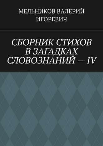 ВАЛЕРИЙ МЕЛЬНИКОВ, СБОРНИК СТИХОВ ВЗАГАДКАХ СЛОВОЗНАНИЙ–IV