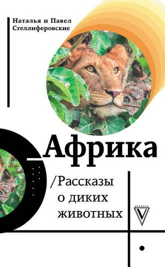 Наталья Стеллиферовская, Павел Стеллиферовский, Африка. Рассказы о диких животных