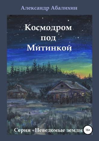 Александр Абалихин, Космодром под Митинкой