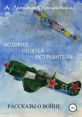 Алексей Леонтьев(Поправкин), История пилота истребителя. Рассказы о войне