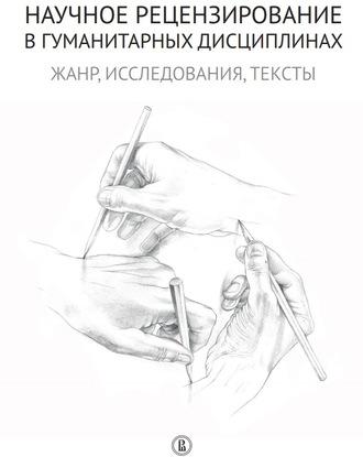Коллектив авторов, Наталья Долгорукова, Научное рецензирование в гуманитарных дисциплинах. Жанр, исследования, тексты