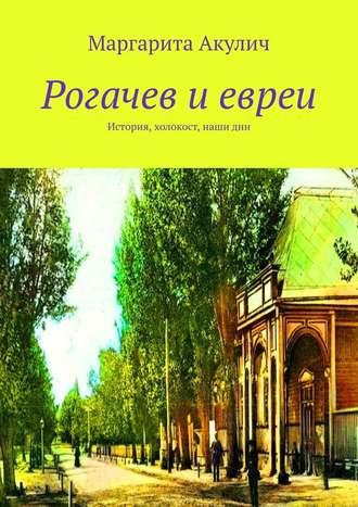 Маргарита Акулич, Рогачев иевреи. История, холокост, наши дни