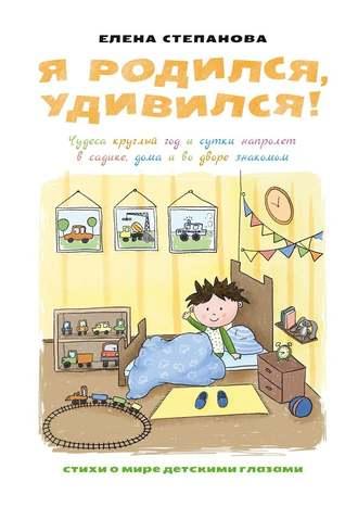 Елена Степанова, Я родился, удивился! Чудеса круглый год и сутки напролет в садике, дома иводворезнакомом