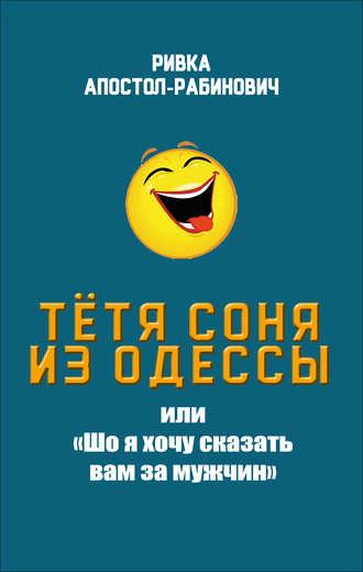Ривка Апостол-Рабинович, Тётя Соня из Одессы, или «Шо я хочу сказать вам за мужчин»