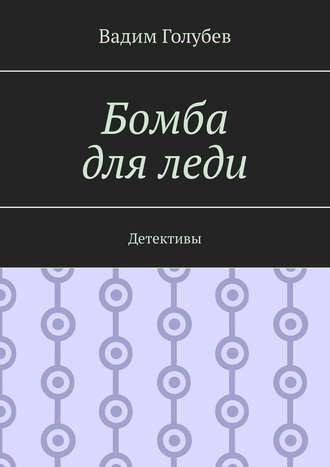 Вадим Голубев, Бомба дляледи. Детективы
