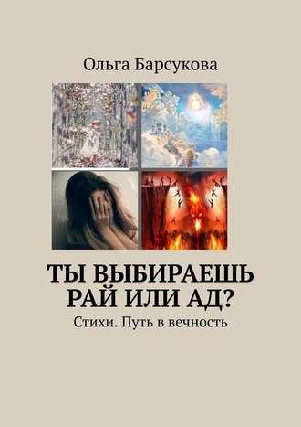 Ольга Барсукова, Ты выбираешь РАЙ илиАД? Стихи. Путь в вечность