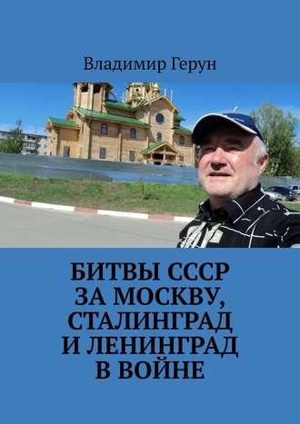 Владимир Герун, Битвы СССР заМоскву, Сталинград иЛенинград ввойне