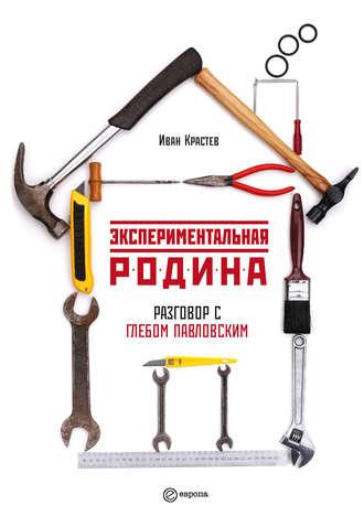 Глеб Павловский, Иван Крастев, Экспериментальная родина. Разговор с Глебом Павловским