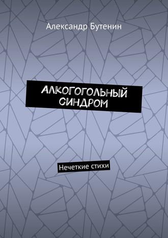 Александр Бутенин, АлкоГогольный синдром. Нечеткие стихи