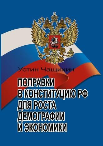 Устин Чащихин, Поправки вКонституцию РФ для роста демографии иэкономики
