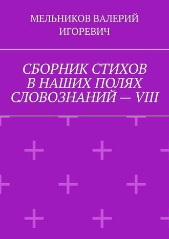 ВАЛЕРИЙ МЕЛЬНИКОВ, СБОРНИК СТИХОВ ВНАШИХ ПОЛЯХ СЛОВОЗНАНИЙ–VIII