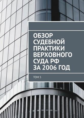 Сергей Назаров, Обзор судебной практики Верховного суда РФ за2006год. Том 5