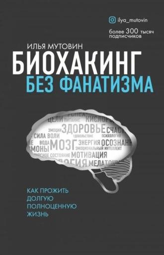 Илья Мутовин, Биохакинг без фанатизма. Как прожить долгую полноценную жизнь