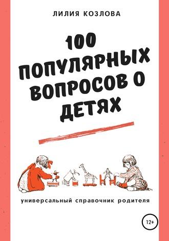 Лилия Козлова, 100 популярных вопросов о детях: универсальный справочник родителя