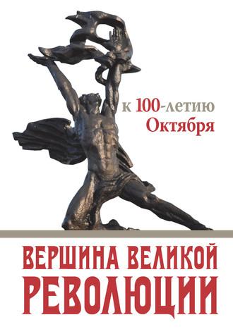 Коллектив авторов, Вершина Великой революции. К 100-летию Октября