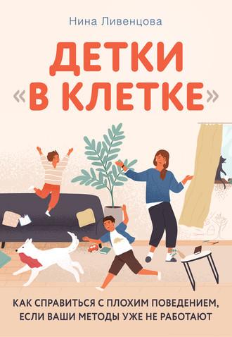 Нина Ливенцова, Детки «в клетке». Как справиться с плохим поведением, если ваши методы уже не работают